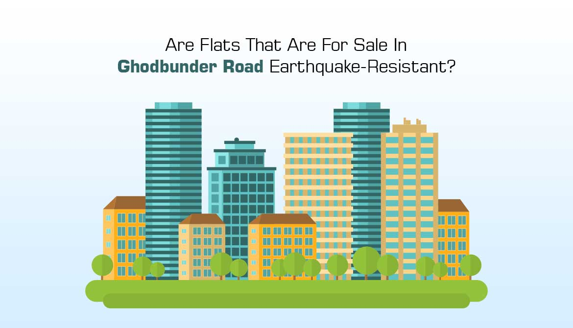 Are Flats That Are For Sale In Ghodbunder Road Earthquake-Resistant