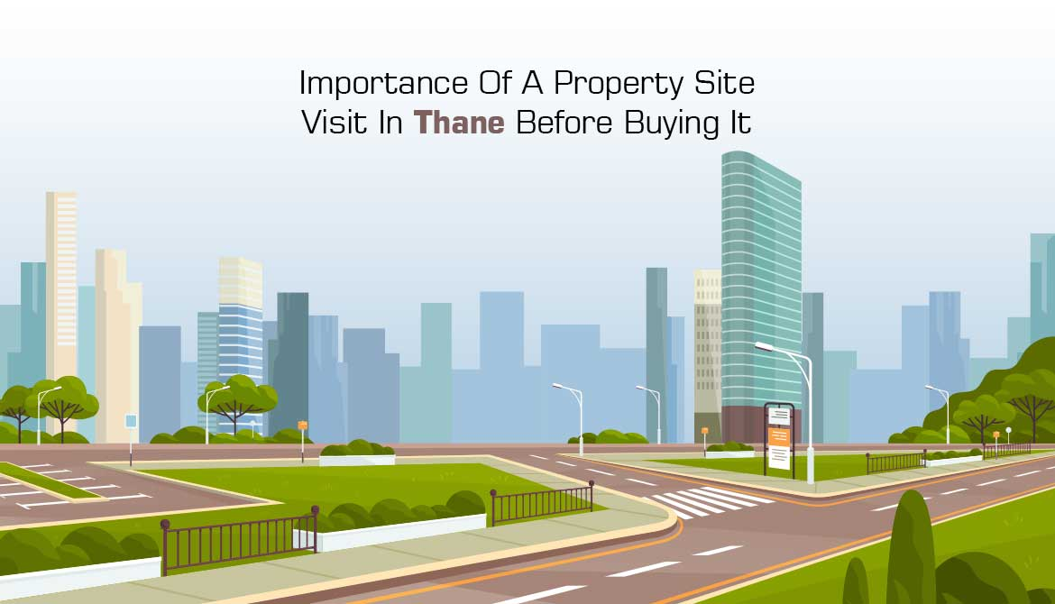 Importance Of A Property Site Visit In Thane Before Buying It