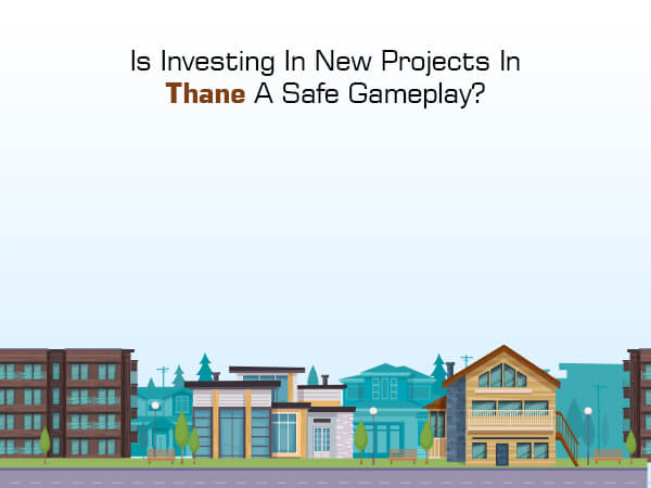 Is Investing In New Projects In Thane A Safe Gameplay?