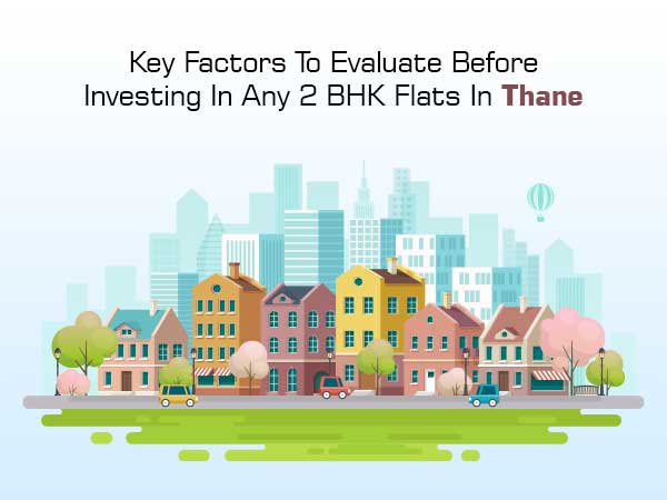 Key Factors To Evaluate Before Investing In Any 2 BHK Flats In Thane