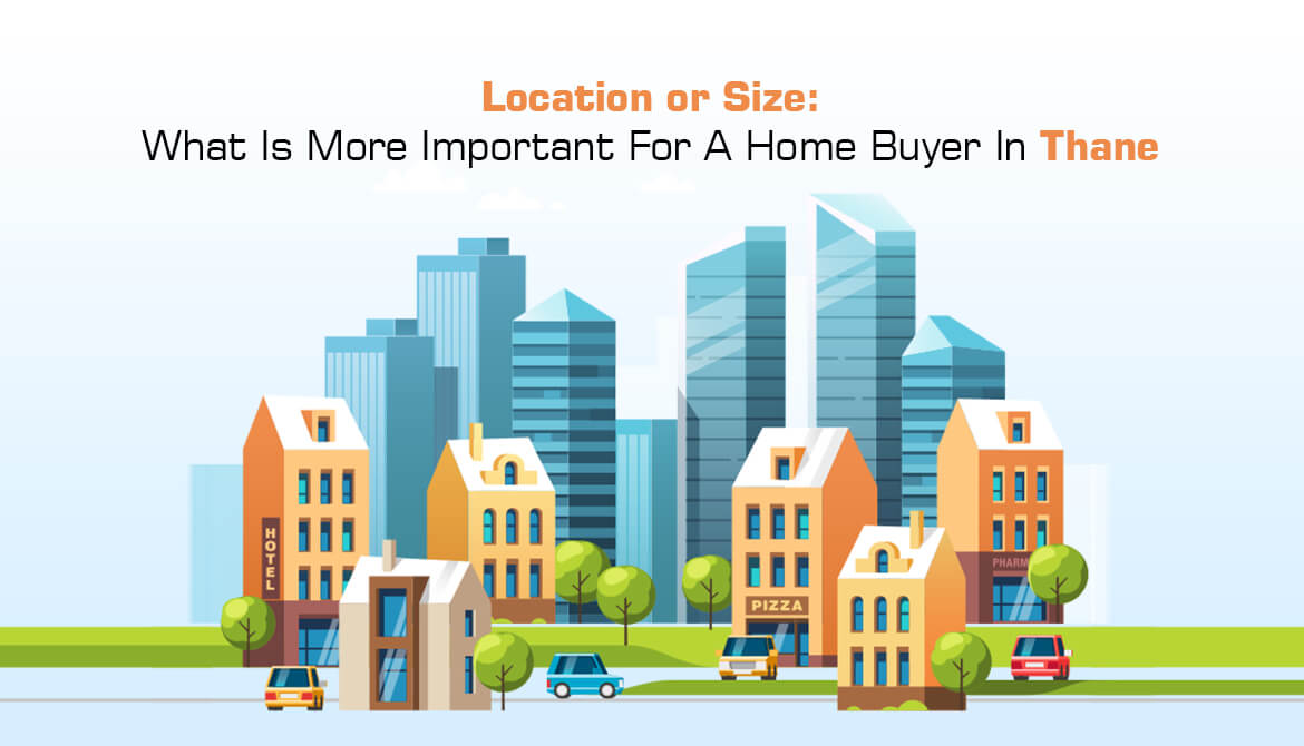 Location or Size: What Is More Important For A Home Buyer In Thane