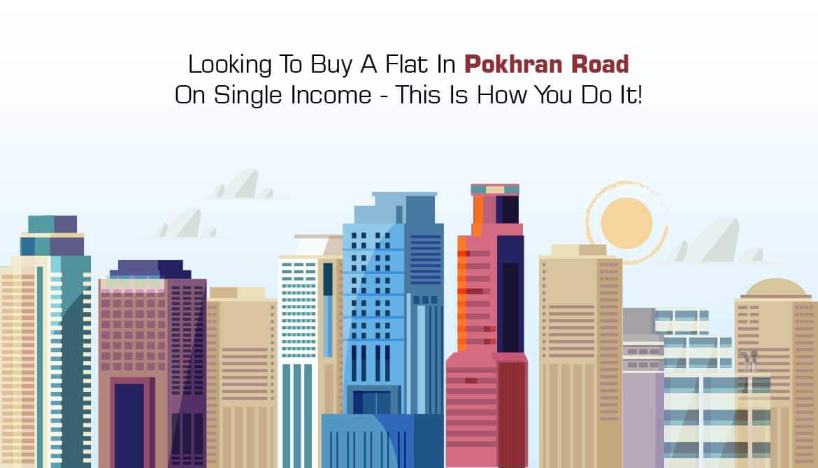 Looking To Buy A Flat In Pokhran Road On Single Income - This Is How You Do It!