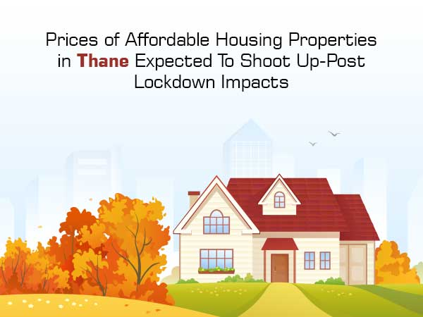 Prices of Affordable Housing Properties in Thane Expected To Shoot Up-Post Lockdown Impacts