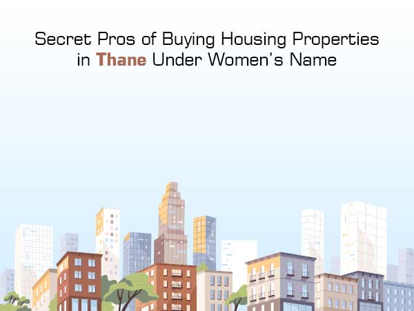 Secret Pros of Buying Housing Properties in Thane in a Woman's Name?