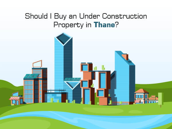 Should I Buy an Under Construction Property in Thane?