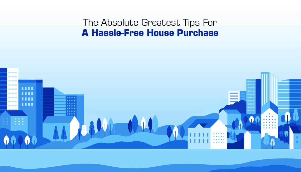 The Absolute Greatest Tips For A Hassle-Free House Purchase