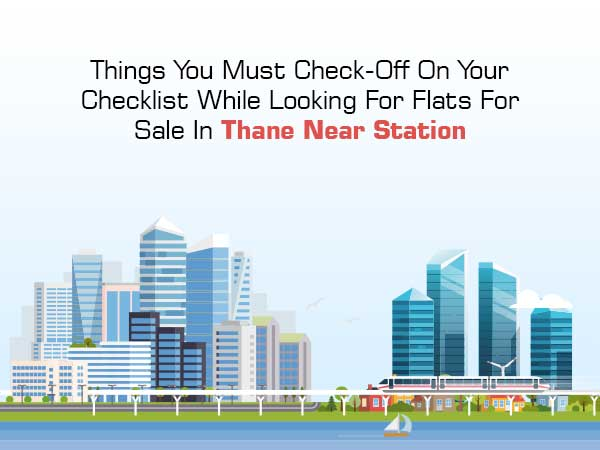 Things You Must Check-Off On Your Checklist While Looking For Flats For Sale In Thane Near Station