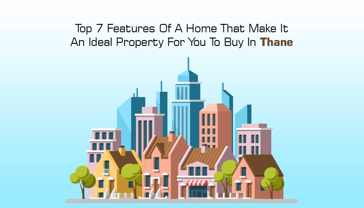 Top 7 Features To Look For In An Ideal Property In Thane
